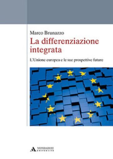 La differenziazione integrata. L'Unione europea e le sue prospettive future - Marco Brunazzo |