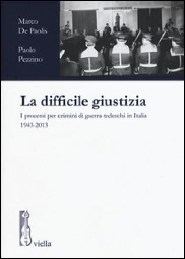 La difficile giustizia. I processi per crimini di guerra tedeschi in Italia (1943-2013) - Marco De Paolis  