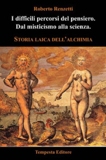 I difficili percorsi del pensiero. Dal misticismo alla scienza. Storia laica dell'alchimia - Roberto Renzetti pdf epub