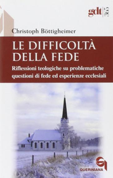 Le difficoltà della fede. Riflessioni teologiche su questioni di fede ed esperienze ecclesiali che risultano difficili - Christoph Bottigheimer  