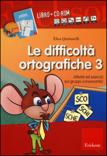 Le difficoltà ortografiche. Con CD-ROM. 3.Attività ed esercizi sui gruppi consonantici