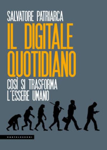 Il digitale quotidiano. Così si trasforma l'essere umano - Salvatore Patriarca   Ericsfund.org