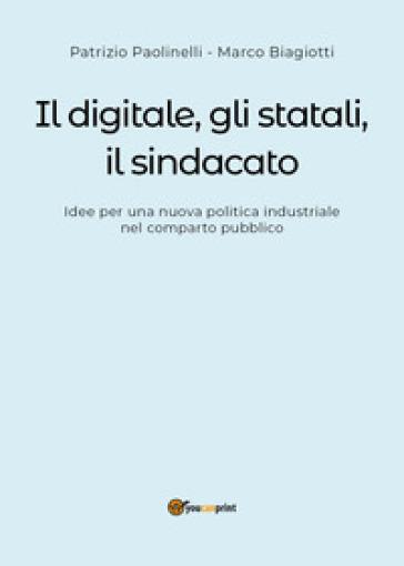 Il digitale, gli statali, il sindacato. Idee per una nuova politica industriale nel comparto pubblico - Patrizio Paolinelli |
