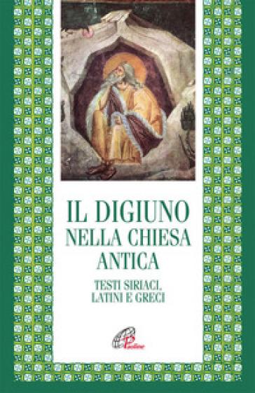 Il digiuno nella chiesa antica. Testi siriaci, latini e greci - I. De Francesco  