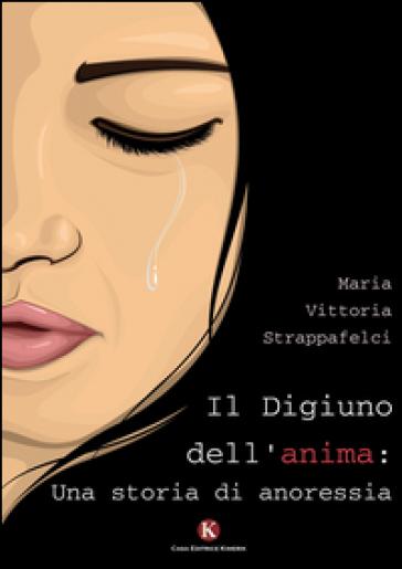 Il digiuno dell'anima: una storia di anoressia - Maria Vittoria Strappafelci   Jonathanterrington.com