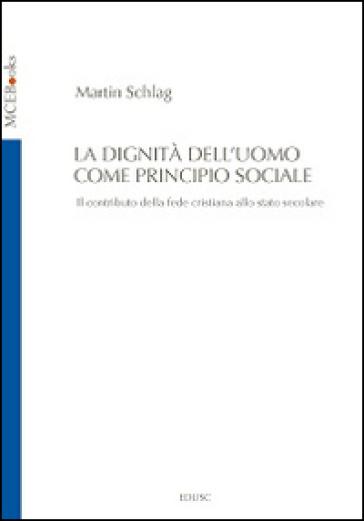 La dignità dell'uomo come principio sociale. Il contributo della fede cristiana allo Stato secolare - Martin Schlag |