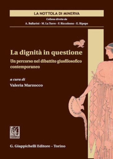 La dignità in questione. Un percorso nel dibattito giusfilosofico contemporaneo - V. Marzocco |