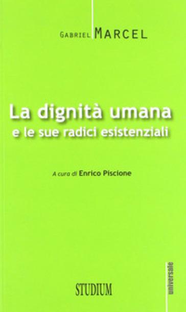 La dignità umana e le sue radici esistenziali - Gabriel Marcel |