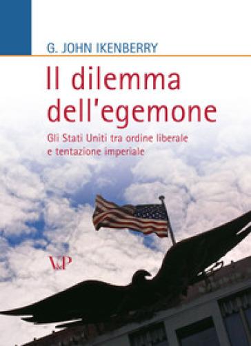 Il dilemma dell'egemone. Gli Stati Uniti tra ordine liberale e tentazione imperiale - John G. Ikenberry | Ericsfund.org