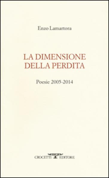 La dimensione della perdita. Poesie 2005-2014 - Enzo Lamartora |