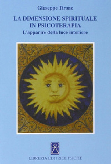 La dimensione spirituale in psicoterapia. L'apparire della luce interiore - Giuseppe Tirone |