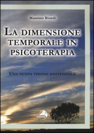 La dimensione temporale in psicoterapia. Una nuova visione esistenziale - Massimo Biondi |