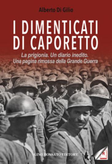 I dimenticati di Caporetto. La prigionia. Un diario inedito. Una pagina rimossa della Grande Guerra - Alberto Di Gilio   Kritjur.org