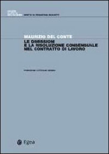 Le dimissioni e la risoluzione consensuale del contratto di lavoro - Maurizio Del Conte |