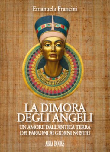 La dimora degli angeli. Un amore dall'antica terra dei faraoni ai giorni nostri - Emanuela Francini pdf epub