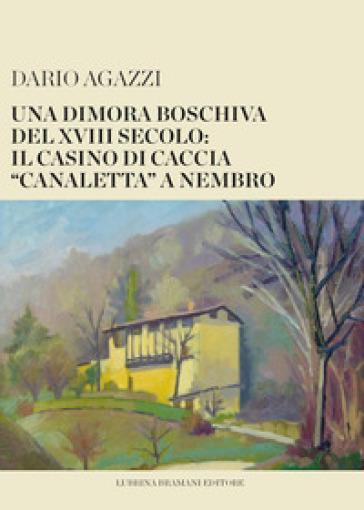 Una dimora boschiva del XVIII secolo: il casino di caccia «canaletta» a Nembro - Dario Agazzi |