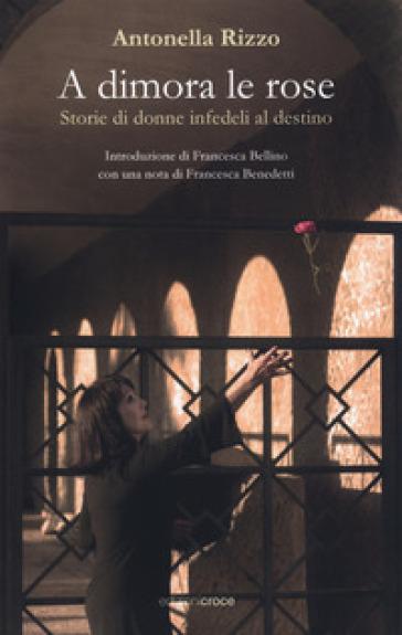 A dimora le rose. Storie di donne infedeli al destino - Antonella Rizzo | Thecosgala.com