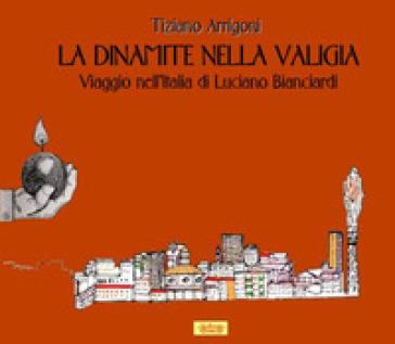 La dinamite nella valigia. Viaggio nell'Italia di Luciano Bianciardi - Tiziano Arrigoni |