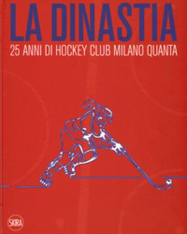 La dinastia. 25 anni di Hockey Club Milano Quanta. Ediz. illustrata