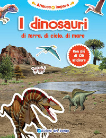 I dinosauri di terra, di cielo, di mare. Con adesivi. Ediz. illustrata