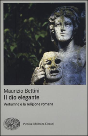 Il dio elegante. Vertumno e la religione romana - Maurizio Bettini |