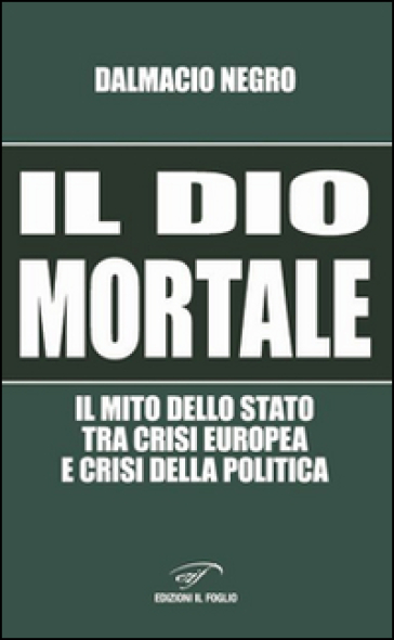 Il dio mortale. Il mito dello Stato tra crisi europea e crisi della politica - Dalmacio Negro |