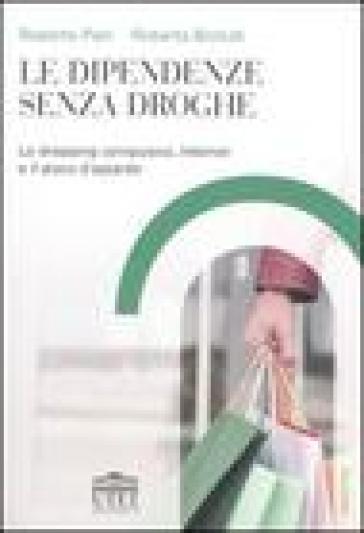 Le dipendenze senza droghe. Lo shopping compulsivo, Internet e il gioco d'azzardo - Roberta Biolcati | Kritjur.org
