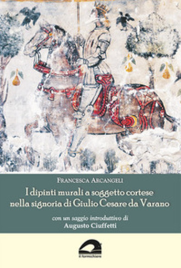 I dipinti murali a soggetto cortese nella signoria di Giulio Cesare da Varano - Francesca Arcangeli  