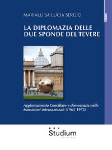 La diplomazia delle due sponde del Tevere. Aggiornamento Conciliare e democrazia nelle transizioni internazionali (1965-1975) - Marialuisa Lucia Sergio |