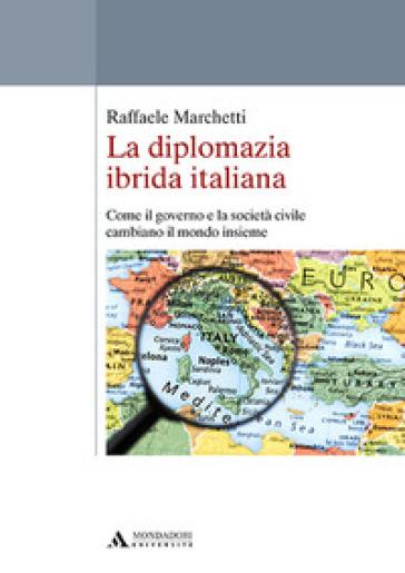 La diplomazia ibrida italiana. Come il governo e la società civile cambiano il mondo insieme - Raffaele Marchetti | Ericsfund.org