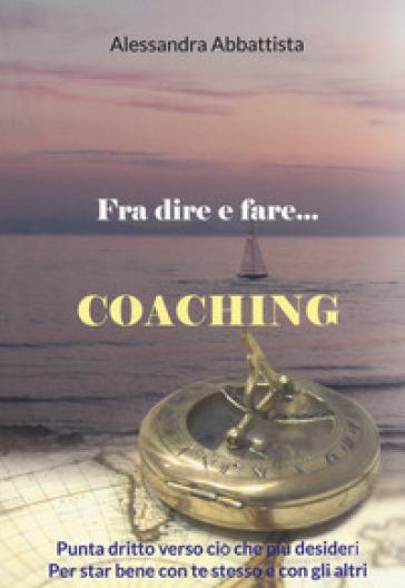 Fra dire e fare... coaching. Punta dritto verso ciò che più desideri. Per stare bene con te stesso e con gli altri - Alessandra Abbattista pdf epub