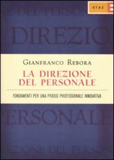 La direzione del personale. Fondamenti per una prassi professionale innovativa - Gianfranco Rebora | Thecosgala.com