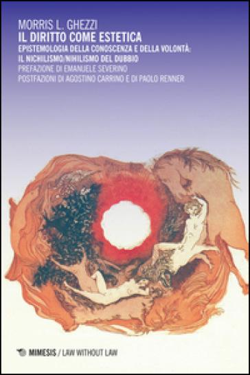 Il diritto come estetica. Epistemologia della conoscenza e della volontà: il nichilismo/nihilismo del dubbio - Morris L. Ghezzi | Thecosgala.com