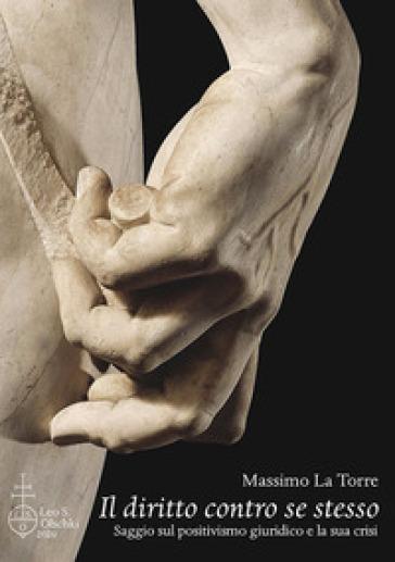 Il diritto contro se stesso. Saggio sul positivismo giuridico e la sua crisi - Massimo La Torre |