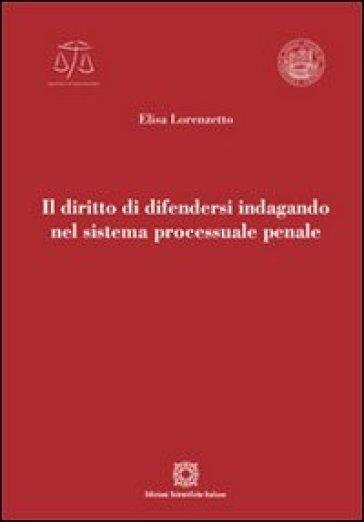 Il diritto di difendersi indagando nel sistema processuale penale - Elisa Lorenzetto | Rochesterscifianimecon.com