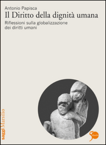Il diritto della dignità umana. Riflessioni sulla globalizzazione dei diritti umani - Antonio Papisca | Jonathanterrington.com