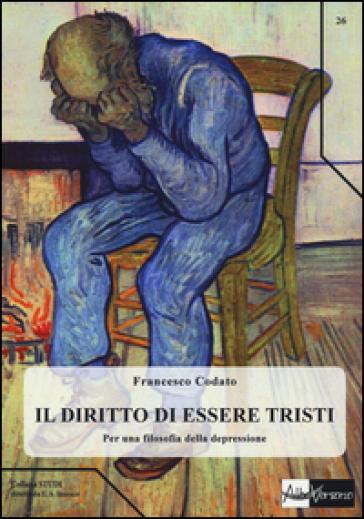 Il diritto di essere tristi. Per una filosofia della depressione - Francesco Codato |