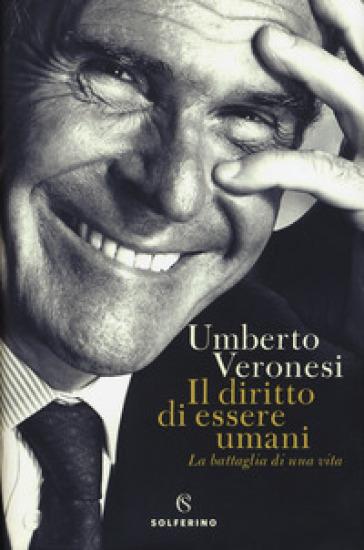 Il diritto di essere umani. La battaglia di una vita - Umberto Veronesi |