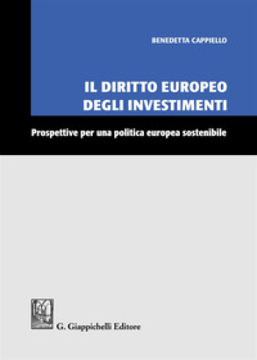 Il diritto europeo degli investimenti. Prospettive per una politica europea sostenibile - Benedetta Cappiello |
