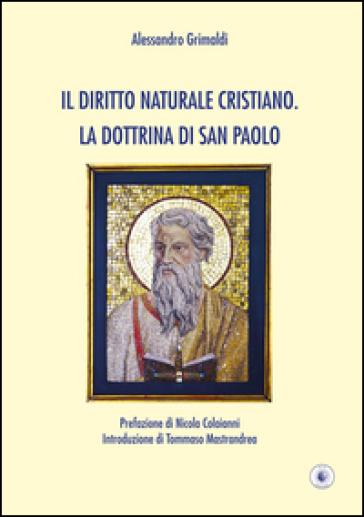 Il diritto naturale cristiano. La dottrina di San Paolo - Alessandro Grimaldi |