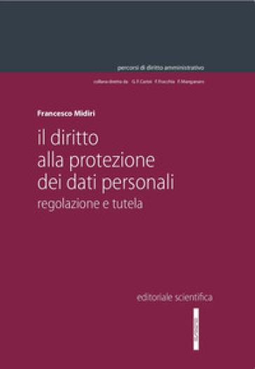 Il diritto alla protezione dei dati personali. Regolazione e tutela - Francesco Midiri |