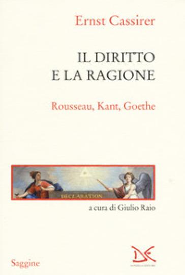 Il diritto e la ragione. Rousseau, Kant, Goethe - Ernst Cassirer | Rochesterscifianimecon.com
