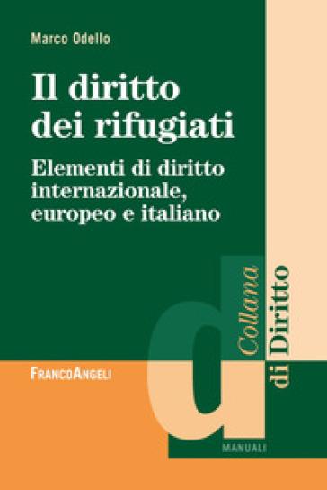 Il diritto dei rifugiati. Elementi di diritto internazionale, europeo e italiano - Marco Odello  