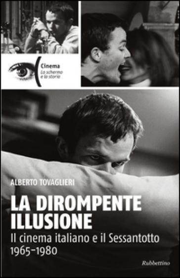La dirompente illusione. Il cinema italiano e il Sessantotto 1965-1980 - Alberto Tovaglieri |