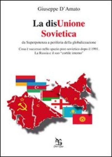 La disUnione Sovietica. Da superpotenza a periferia della globalizzazione - Giuseppe D'Amato |
