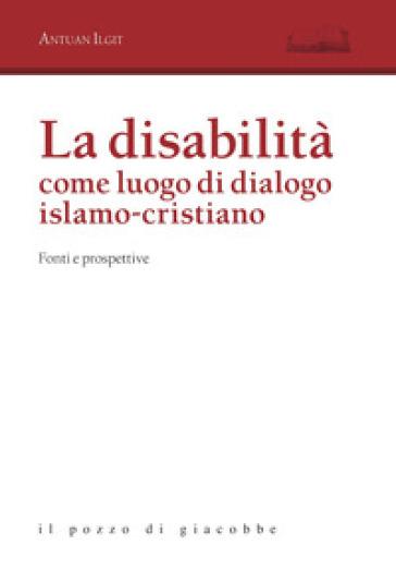 La disabilità come luogo di dialogo islamo-cristiano. Fonti e prospettive - Antuan Ilgit |