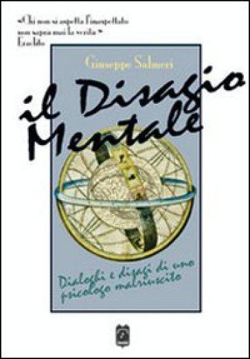 Il disagio mentale. Dialoghi e disagi di uno psicologo malriuscito - Giuseppe Salmeri |