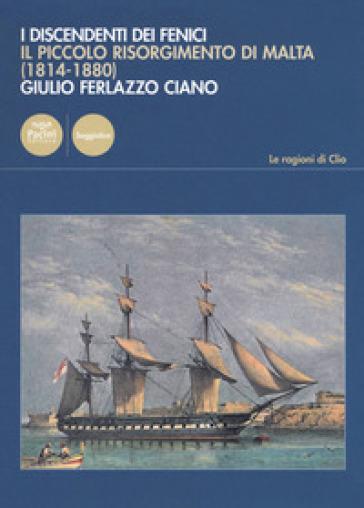 I discendenti dei Fenici. Il piccolo risorgimento di Malta (1814-1880) - Giulio Ferlazzo Ciano |