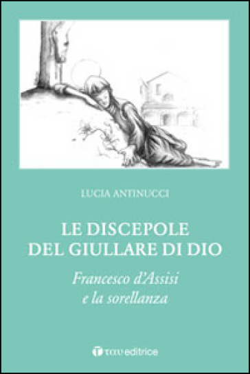 Le discepole del giullare di Dio. Francesco d'Assisi e la sorellanza - Lucia Antinucci   Jonathanterrington.com
