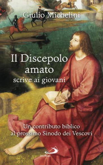 Il discepolo amato scrive ai giovani. Un contributo biblico al prossimo Sinodo dei Vescovi - Giulio Michelini |